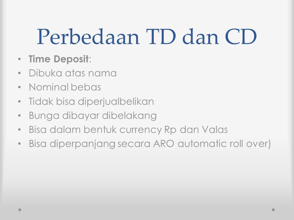 Perbedaan TD dan CD Time Deposit: Dibuka atas nama Nominal bebas Tidak bisa diperjualbelikan Bunga dibayar dibelakang Bisa dalam bentuk currency Rp da