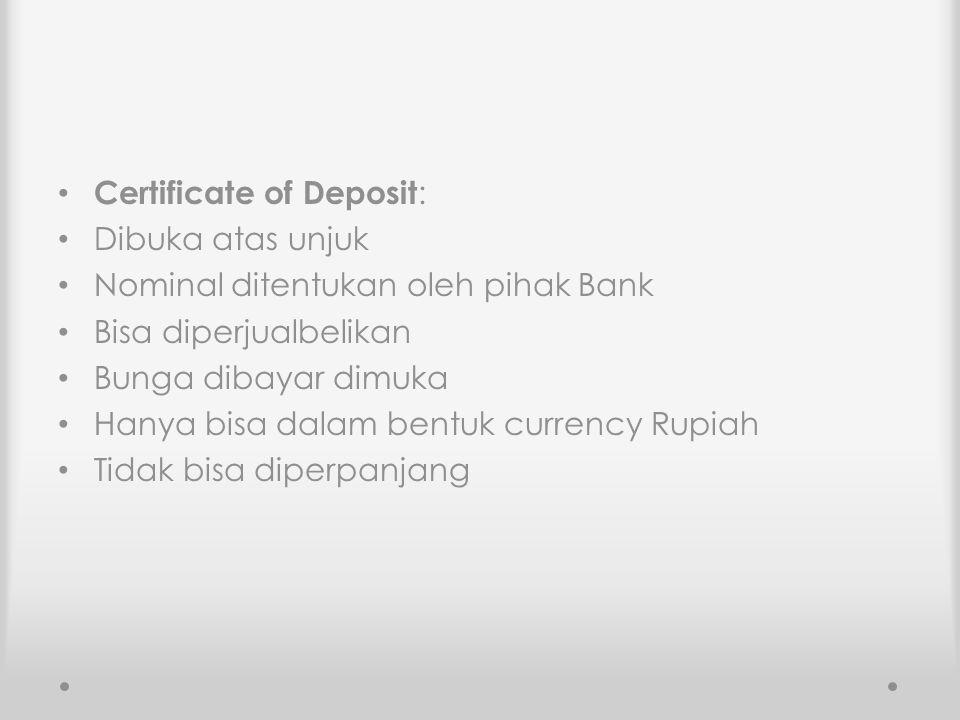 Certificate of Deposit: Dibuka atas unjuk Nominal ditentukan oleh pihak Bank Bisa diperjualbelikan Bunga dibayar dimuka Hanya bisa dalam bentuk curren