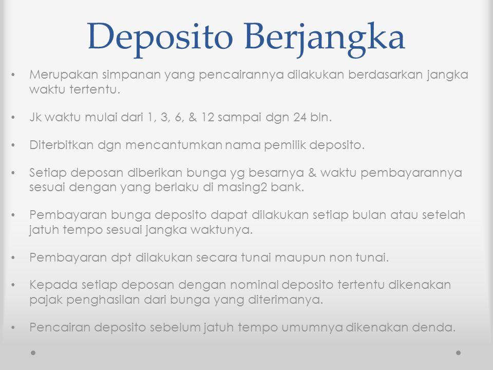 Deposito Berjangka Merupakan simpanan yang pencairannya dilakukan berdasarkan jangka waktu tertentu. Jk waktu mulai dari 1, 3, 6, & 12 sampai dgn 24 b