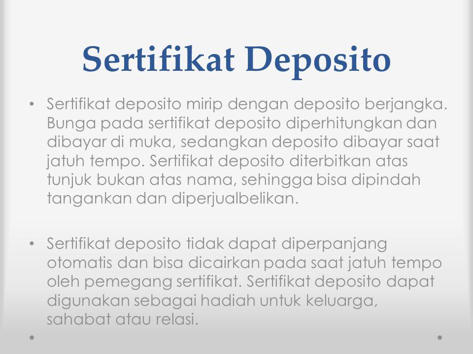 Sertifikat Deposito Sertifikat deposito mirip dengan deposito berjangka. Bunga pada sertifikat deposito diperhitungkan dan dibayar di muka, sedangkan