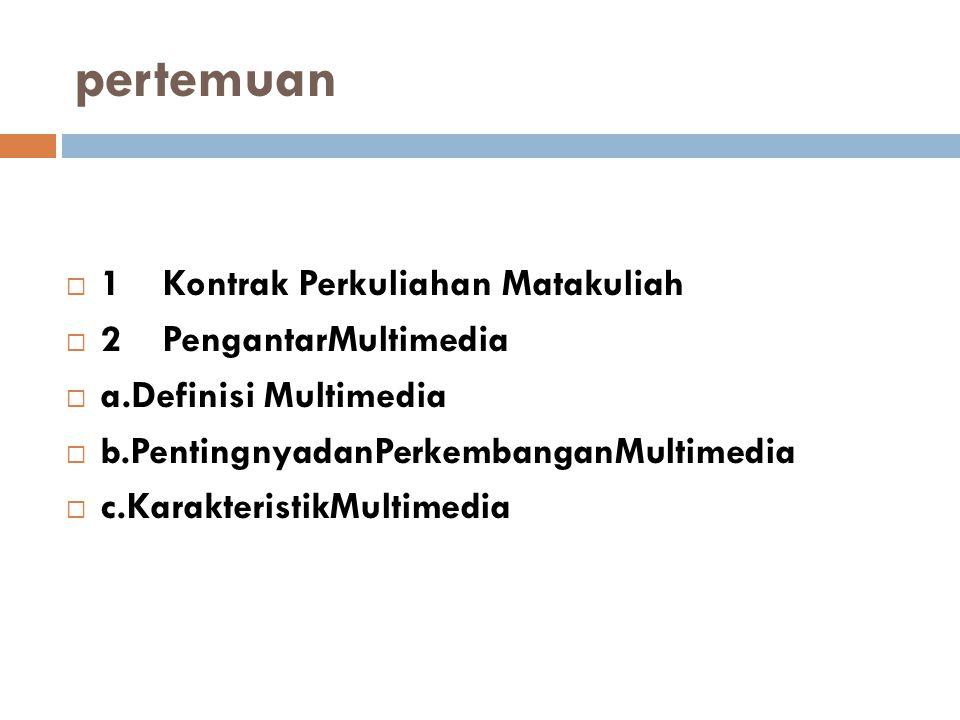 pertemuan  1Kontrak Perkuliahan Matakuliah  2PengantarMultimedia  a.Definisi Multimedia  b.PentingnyadanPerkembanganMultimedia  c.KarakteristikMultimedia
