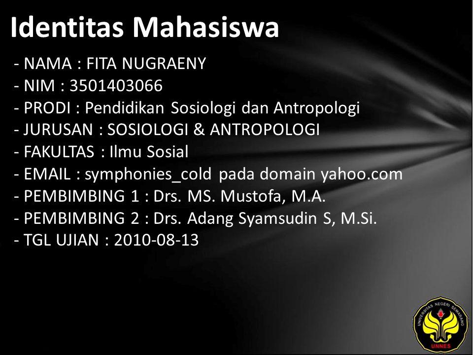 Identitas Mahasiswa - NAMA : FITA NUGRAENY - NIM : 3501403066 - PRODI : Pendidikan Sosiologi dan Antropologi - JURUSAN : SOSIOLOGI & ANTROPOLOGI - FAKULTAS : Ilmu Sosial - EMAIL : symphonies_cold pada domain yahoo.com - PEMBIMBING 1 : Drs.