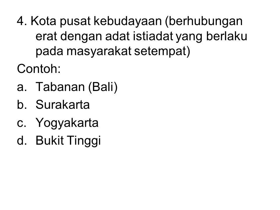 4. Kota pusat kebudayaan (berhubungan erat dengan adat istiadat yang berlaku pada masyarakat setempat) Contoh: a.Tabanan (Bali) b.Surakarta c.Yogyakar