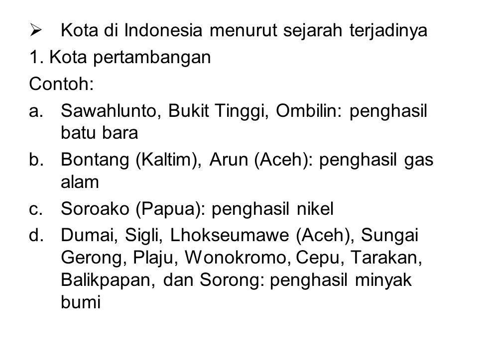  Kota di Indonesia menurut sejarah terjadinya 1. Kota pertambangan Contoh: a.Sawahlunto, Bukit Tinggi, Ombilin: penghasil batu bara b.Bontang (Kaltim