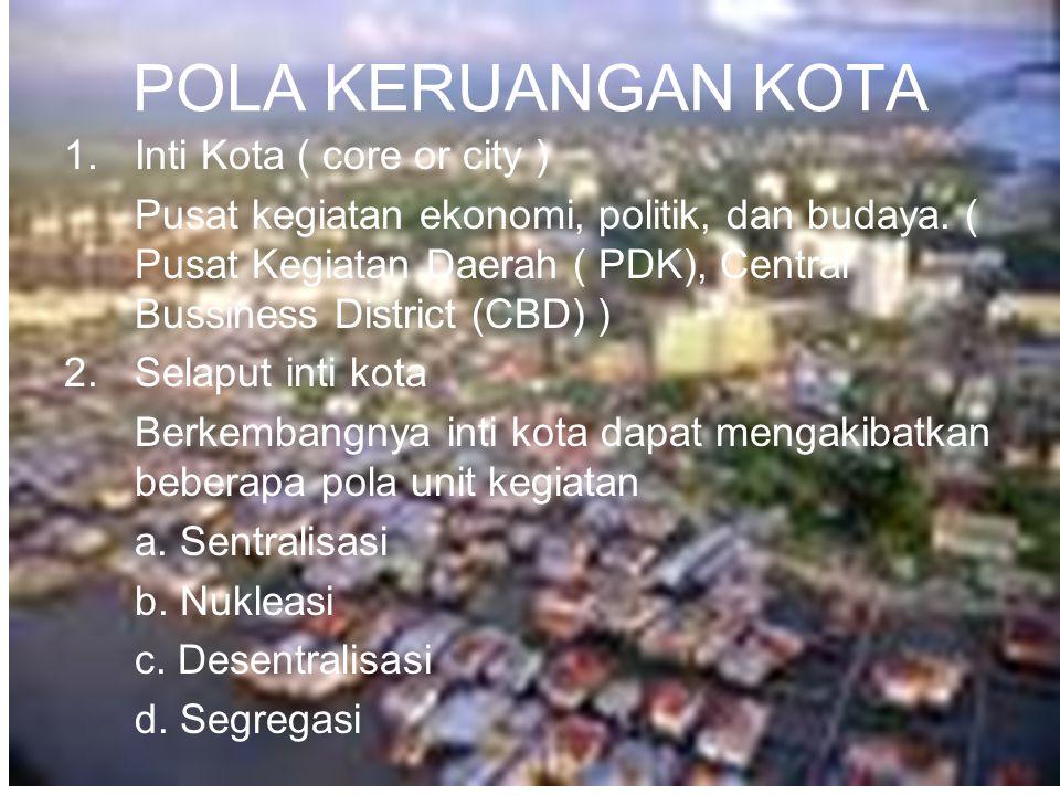 POLA KERUANGAN KOTA 1.Inti Kota ( core or city ) Pusat kegiatan ekonomi, politik, dan budaya. ( Pusat Kegiatan Daerah ( PDK), Central Bussiness Distri