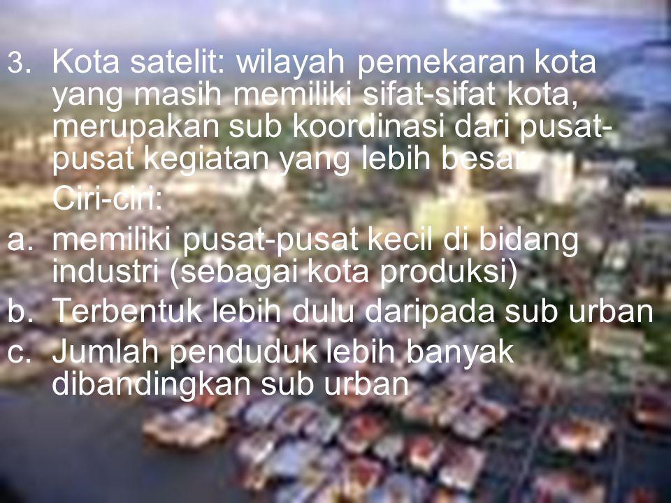 3. Kota satelit: wilayah pemekaran kota yang masih memiliki sifat-sifat kota, merupakan sub koordinasi dari pusat- pusat kegiatan yang lebih besar. Ci