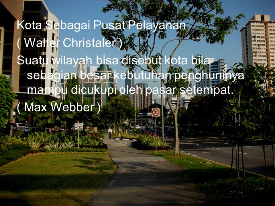 Kota Sebagai Pusat Pelayanan ( Walter Christaler ) Suatu wilayah bisa disebut kota bila sebagian besar kebutuhan penghuninya mampu dicukupi oleh pasar setempat.