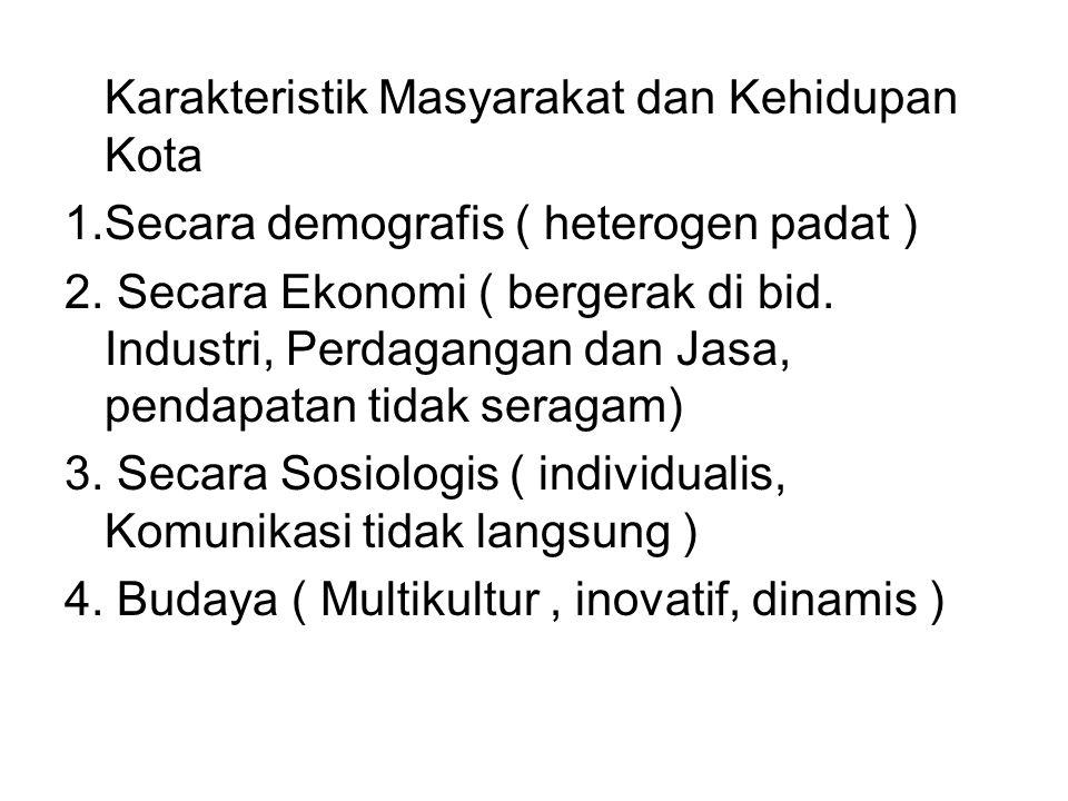 Karakteristik Masyarakat dan Kehidupan Kota 1.Secara demografis ( heterogen padat ) 2. Secara Ekonomi ( bergerak di bid. Industri, Perdagangan dan Jas