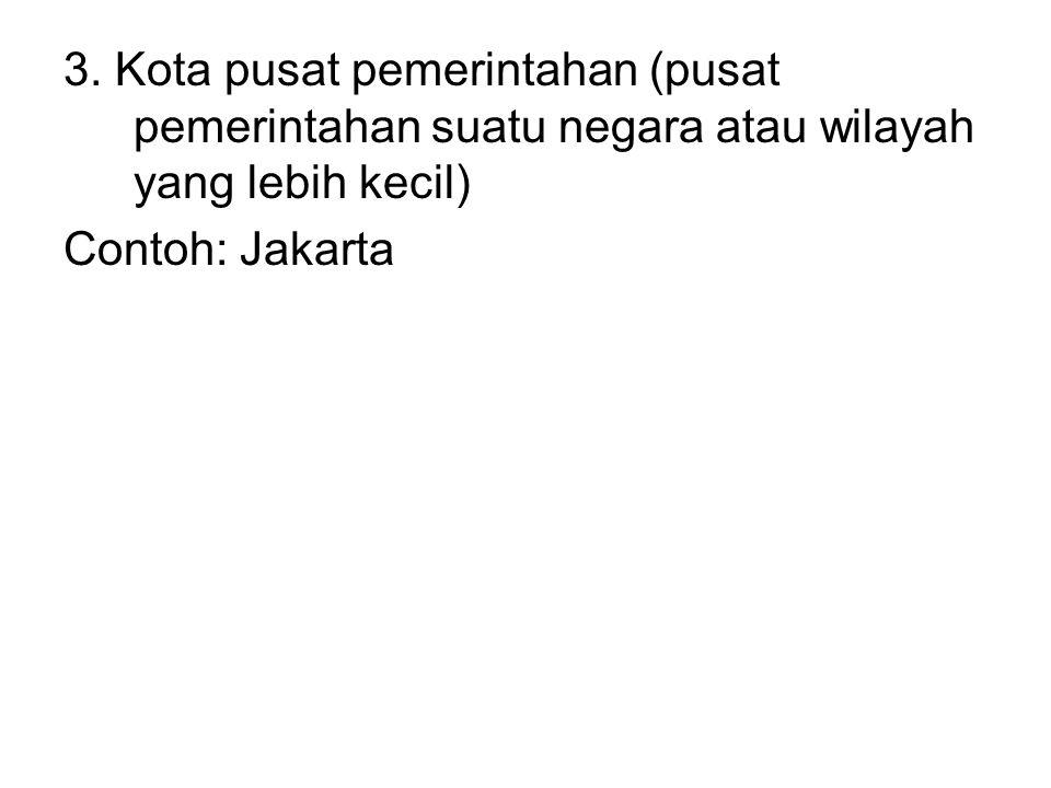 3. Kota pusat pemerintahan (pusat pemerintahan suatu negara atau wilayah yang lebih kecil) Contoh: Jakarta