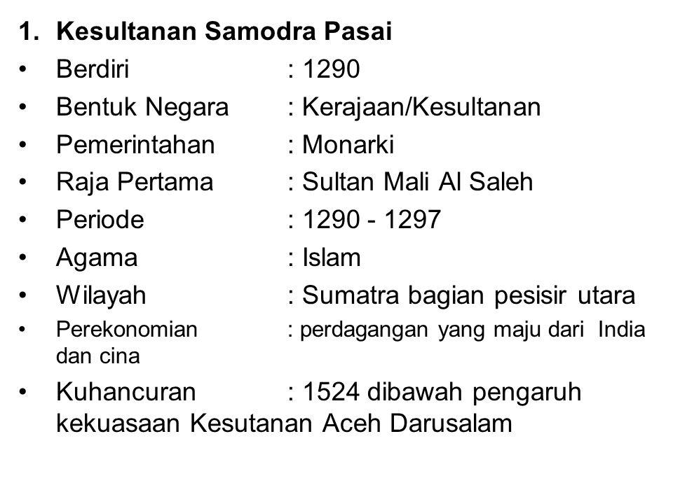 1.Kesultanan Samodra Pasai Berdiri : 1290 Bentuk Negara: Kerajaan/Kesultanan Pemerintahan : Monarki Raja Pertama : Sultan Mali Al Saleh Periode: 1290