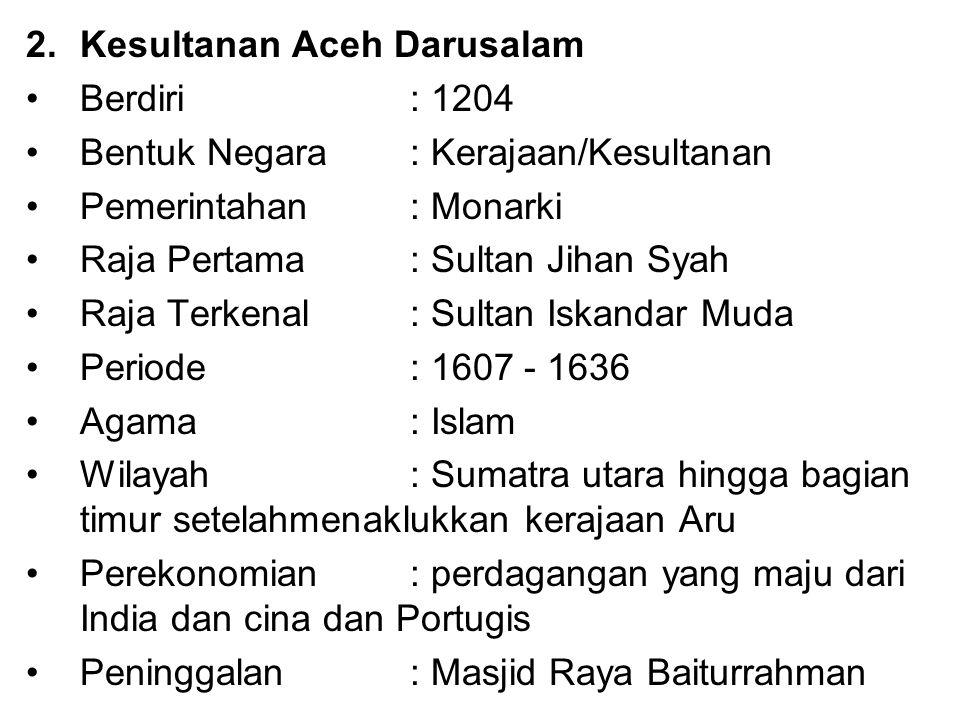 2.Kesultanan Aceh Darusalam Berdiri : 1204 Bentuk Negara: Kerajaan/Kesultanan Pemerintahan : Monarki Raja Pertama : Sultan Jihan Syah Raja Terkenal: S