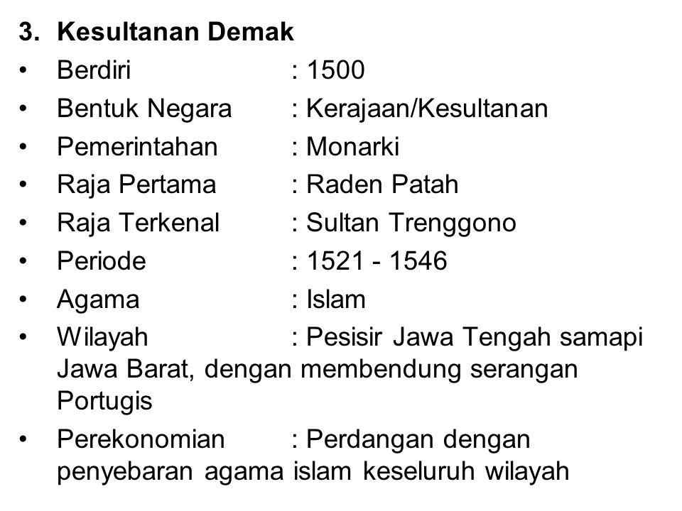 3.Kesultanan Demak Berdiri : 1500 Bentuk Negara: Kerajaan/Kesultanan Pemerintahan : Monarki Raja Pertama : Raden Patah Raja Terkenal: Sultan Trenggono