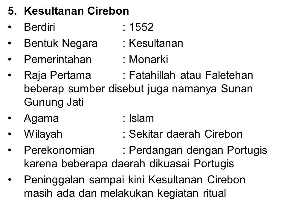 5.Kesultanan Cirebon Berdiri : 1552 Bentuk Negara: Kesultanan Pemerintahan : Monarki Raja Pertama : Fatahillah atau Faletehan beberap sumber disebut j