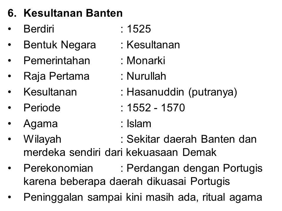 6.Kesultanan Banten Berdiri : 1525 Bentuk Negara: Kesultanan Pemerintahan : Monarki Raja Pertama : Nurullah Kesultanan: Hasanuddin (putranya) Periode
