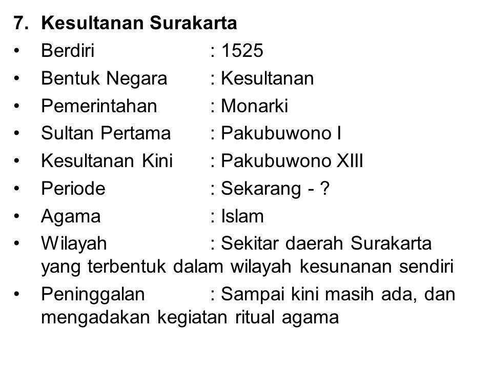 7.Kesultanan Surakarta Berdiri : 1525 Bentuk Negara: Kesultanan Pemerintahan : Monarki Sultan Pertama: Pakubuwono I Kesultanan Kini: Pakubuwono XIII P