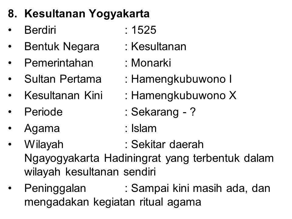 8.Kesultanan Yogyakarta Berdiri : 1525 Bentuk Negara: Kesultanan Pemerintahan : Monarki Sultan Pertama: Hamengkubuwono I Kesultanan Kini: Hamengkubuwo