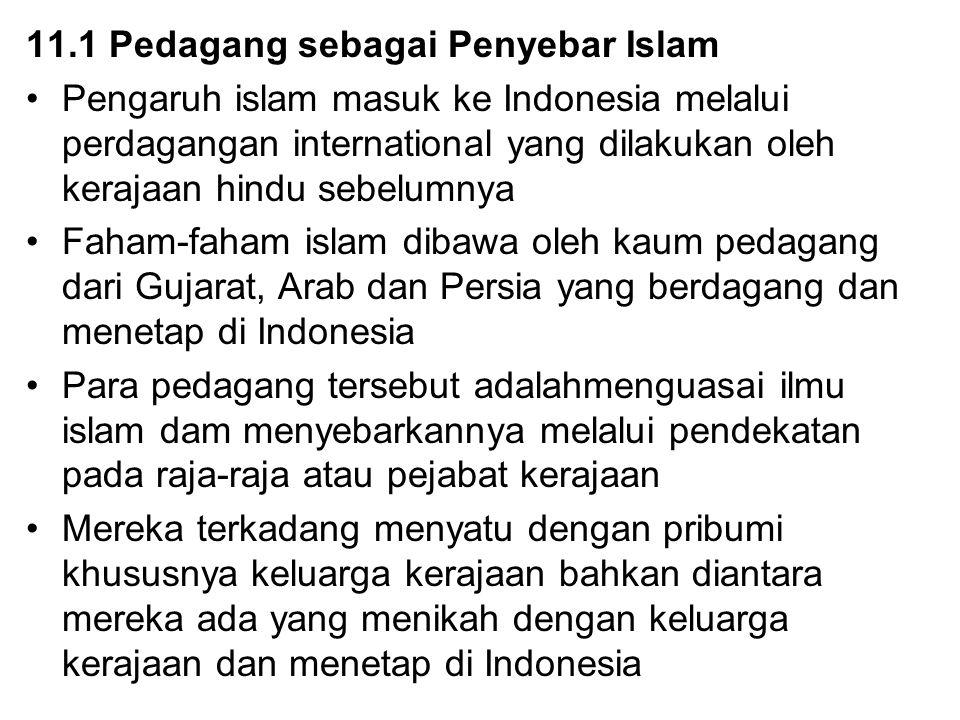 11.1 Pedagang sebagai Penyebar Islam Pengaruh islam masuk ke Indonesia melalui perdagangan international yang dilakukan oleh kerajaan hindu sebelumnya