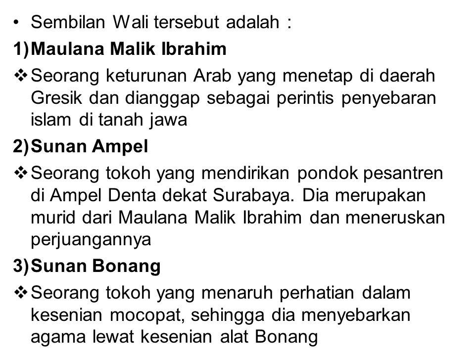 Sembilan Wali tersebut adalah : 1)Maulana Malik Ibrahim  Seorang keturunan Arab yang menetap di daerah Gresik dan dianggap sebagai perintis penyebara