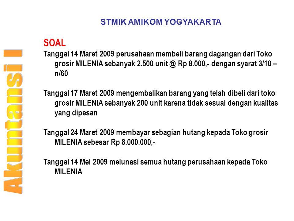 STMIK AMIKOM YOGYAKARTA SOAL Tanggal 14 Maret 2009 perusahaan membeli barang dagangan dari Toko grosir MILENIA sebanyak 2.500 unit @ Rp 8.000,- dengan