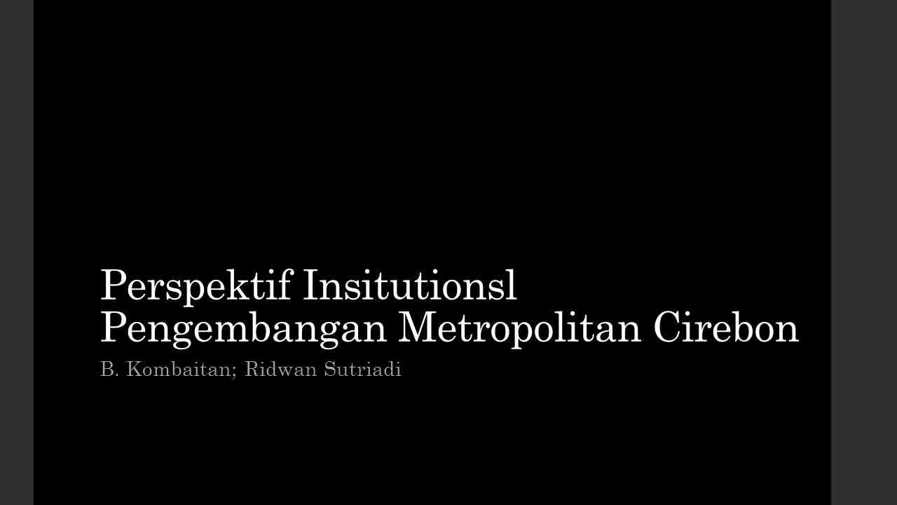 Perspektif Insitutionsl Pengembangan Metropolitan Cirebon B. Kombaitan; Ridwan Sutriadi