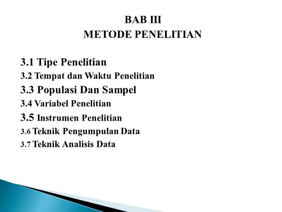 BAB III METODE PENELITIAN 3.1 Tipe Penelitian 3.2 Tempat dan Waktu Penelitian 3.3 Populasi Dan Sampel 3.4 Variabel Penelitian 3.5 Instrumen Penelitian 3.6 Teknik Pengumpulan Data 3.7 Teknik Analisis Data