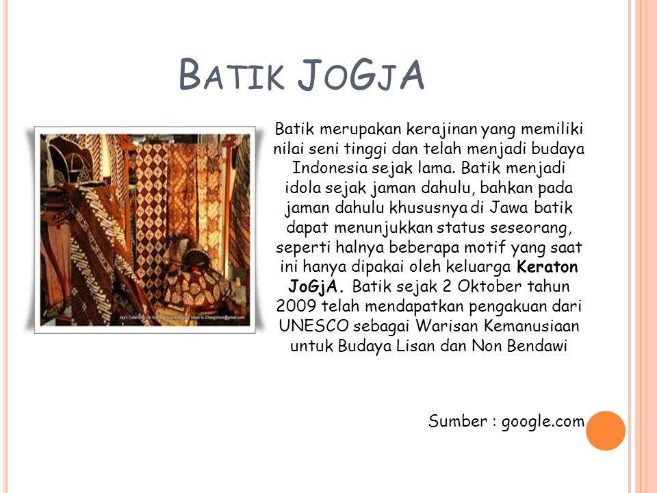 B ATIK J O G J A Batik merupakan kerajinan yang memiliki nilai seni tinggi dan telah menjadi budaya Indonesia sejak lama. Batik menjadi idola sejak ja