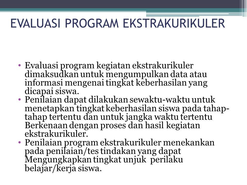 EVALUASI PROGRAM EKSTRAKURIKULER Evaluasi program kegiatan ekstrakurikuler dimaksudkan untuk mengumpulkan data atau informasi mengenai tingkat keberhasilan yang dicapai siswa.