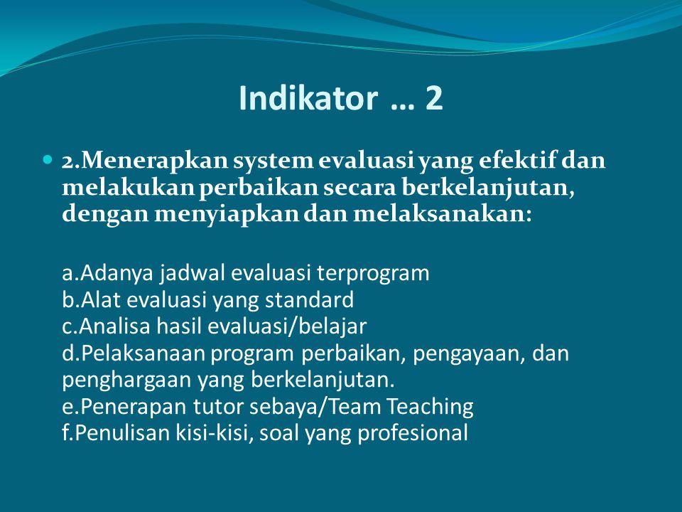 Indikator … 2 2.Menerapkan system evaluasi yang efektif dan melakukan perbaikan secara berkelanjutan, dengan menyiapkan dan melaksanakan: a.Adanya jadwal evaluasi terprogram b.Alat evaluasi yang standard c.Analisa hasil evaluasi/belajar d.Pelaksanaan program perbaikan, pengayaan, dan penghargaan yang berkelanjutan.