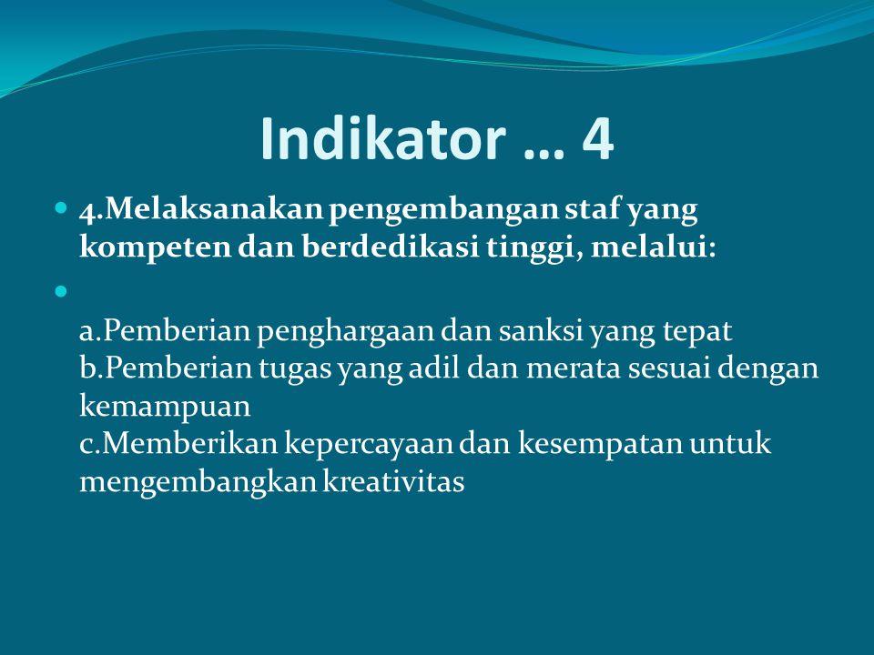 Indikator … 4 4.Melaksanakan pengembangan staf yang kompeten dan berdedikasi tinggi, melalui: a.Pemberian penghargaan dan sanksi yang tepat b.Pemberian tugas yang adil dan merata sesuai dengan kemampuan c.Memberikan kepercayaan dan kesempatan untuk mengembangkan kreativitas