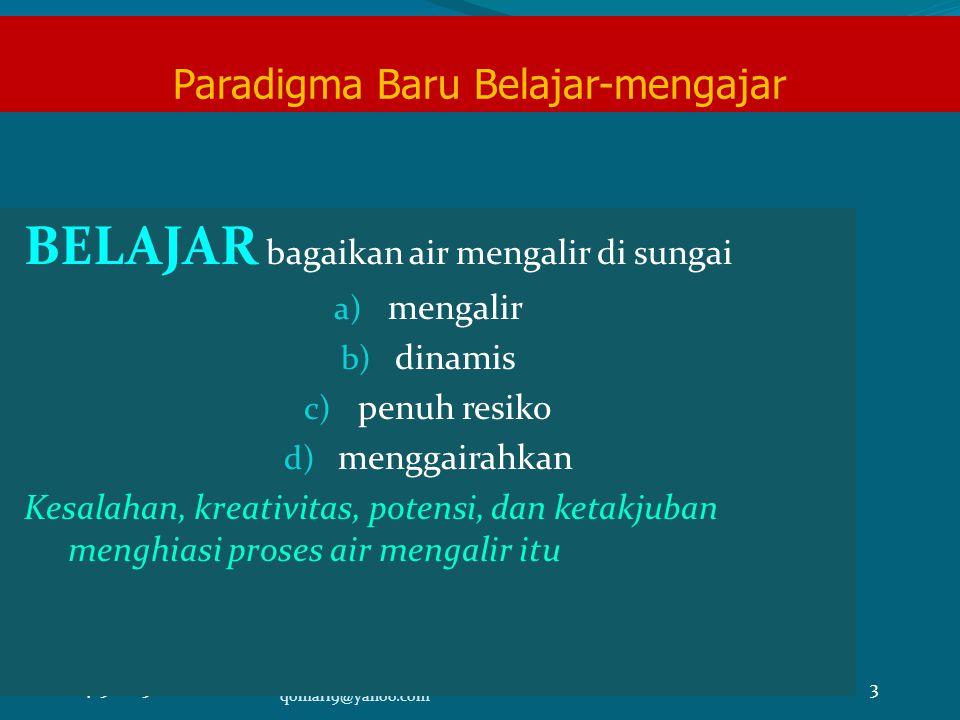 4/5/20153 qomari9@yahoo.com Paradigma Baru Belajar-mengajar BELAJAR bagaikan air mengalir di sungai a) mengalir b) dinamis c) penuh resiko d) menggairahkan Kesalahan, kreativitas, potensi, dan ketakjuban menghiasi proses air mengalir itu