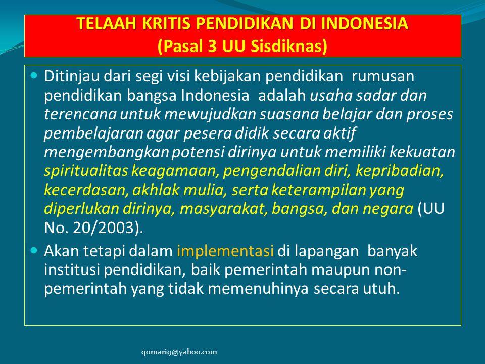TELAAH KRITIS PENDIDIKAN DI INDONESIA TELAAH KRITIS PENDIDIKAN DI INDONESIA (Pasal 3 UU Sisdiknas) Ditinjau dari segi visi kebijakan pendidikan rumusan pendidikan bangsa Indonesia adalah usaha sadar dan terencana untuk mewujudkan suasana belajar dan proses pembelajaran agar pesera didik secara aktif mengembangkan potensi dirinya untuk memiliki kekuatan spiritualitas keagamaan, pengendalian diri, kepribadian, kecerdasan, akhlak mulia, serta keterampilan yang diperlukan dirinya, masyarakat, bangsa, dan negara (UU No.