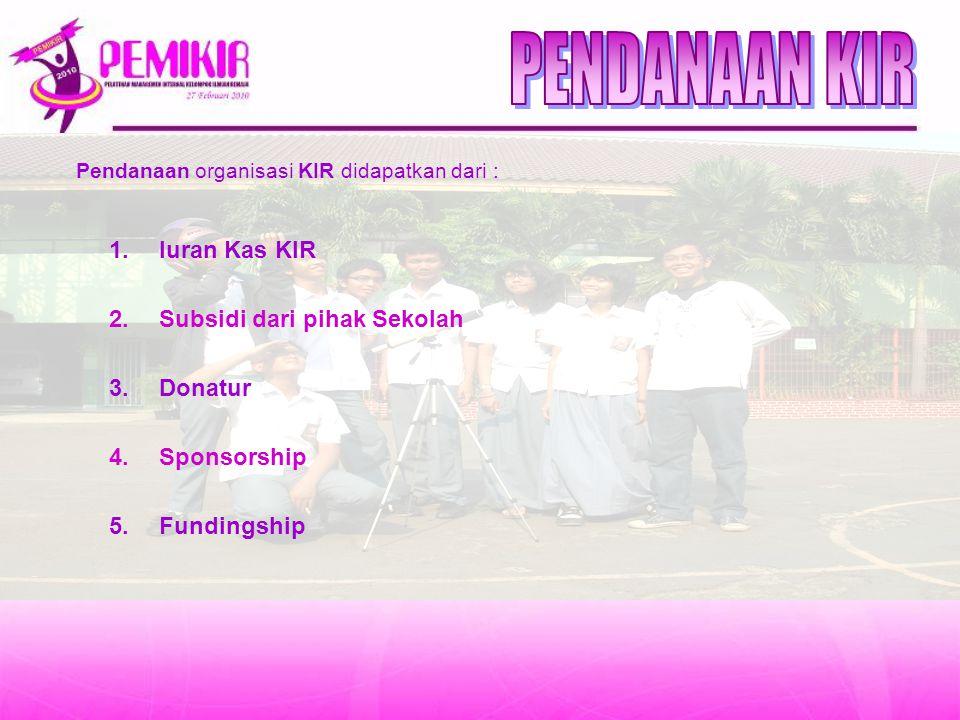 Pendanaan organisasi KIR didapatkan dari : 1.Iuran Kas KIR 2.Subsidi dari pihak Sekolah 3.Donatur 4.Sponsorship 5.Fundingship