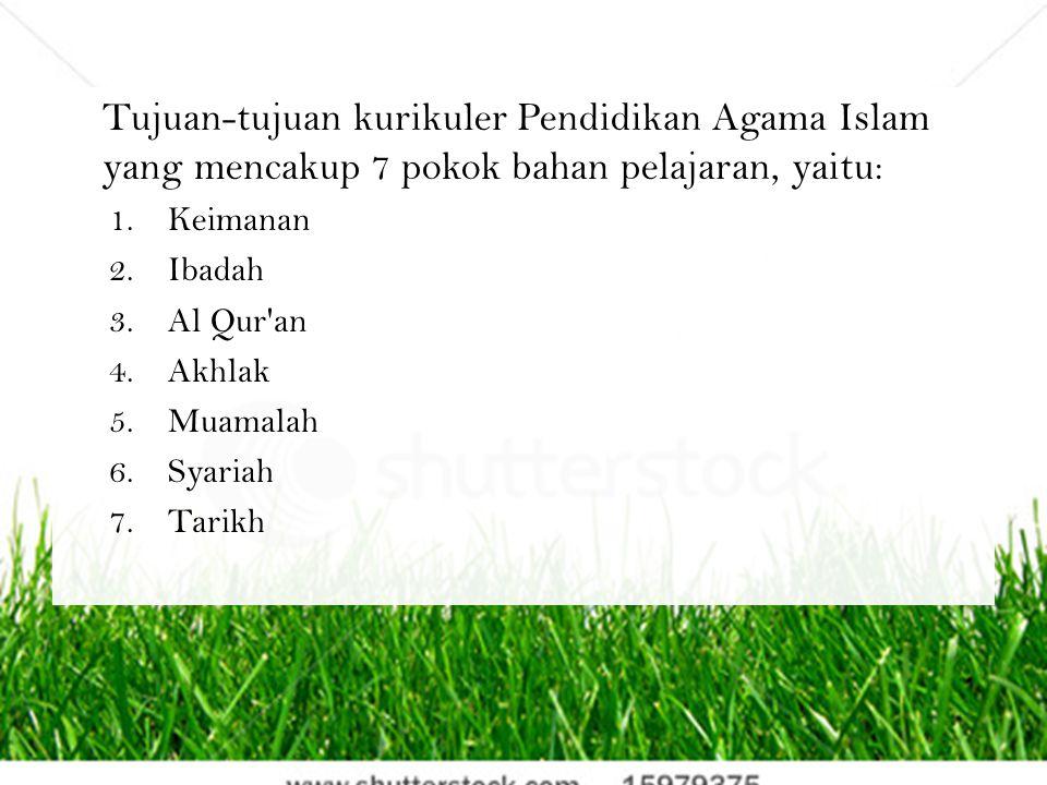 Tujuan-tujuan kurikuler Pendidikan Agama Islam yang mencakup 7 pokok bahan pelajaran, yaitu: 1.Keimanan 2.Ibadah 3.Al Qur'an 4.Akhlak 5.Muamalah 6.Sya