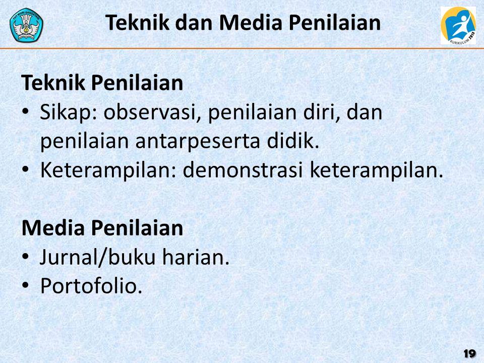 Teknik dan Media Penilaian 19 Teknik Penilaian Sikap: observasi, penilaian diri, dan penilaian antarpeserta didik. Keterampilan: demonstrasi keterampi