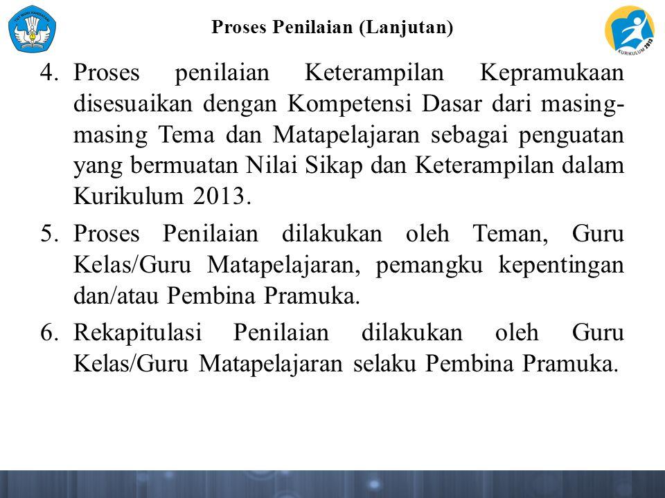 Proses Penilaian (Lanjutan) 4.Proses penilaian Keterampilan Kepramukaan disesuaikan dengan Kompetensi Dasar dari masing- masing Tema dan Matapelajaran