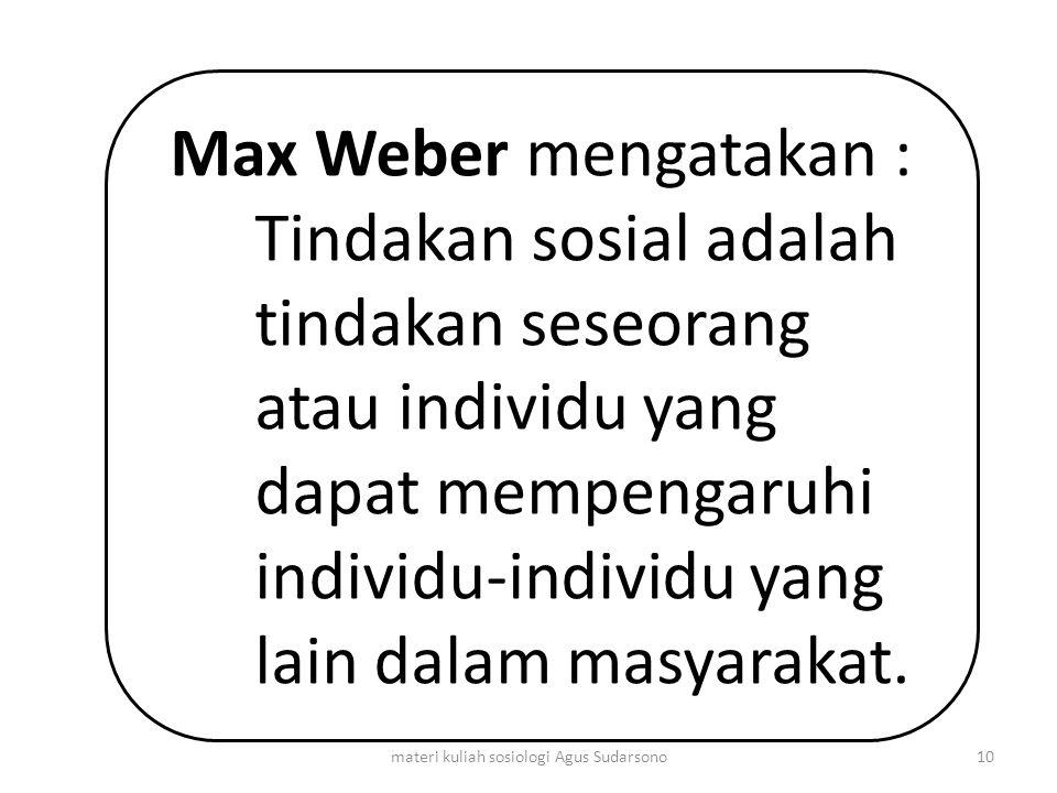 Max Weber mengatakan : Tindakan sosial adalah tindakan seseorang atau individu yang dapat mempengaruhi individu-individu yang lain dalam masyarakat. 1
