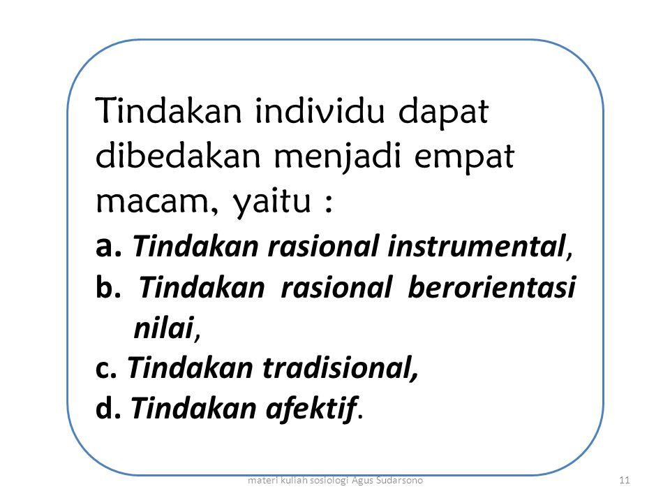 Tindakan individu dapat dibedakan menjadi empat macam, yaitu : a. Tindakan rasional instrumental, b. Tindakan rasional berorientasi nilai, c. Tindakan