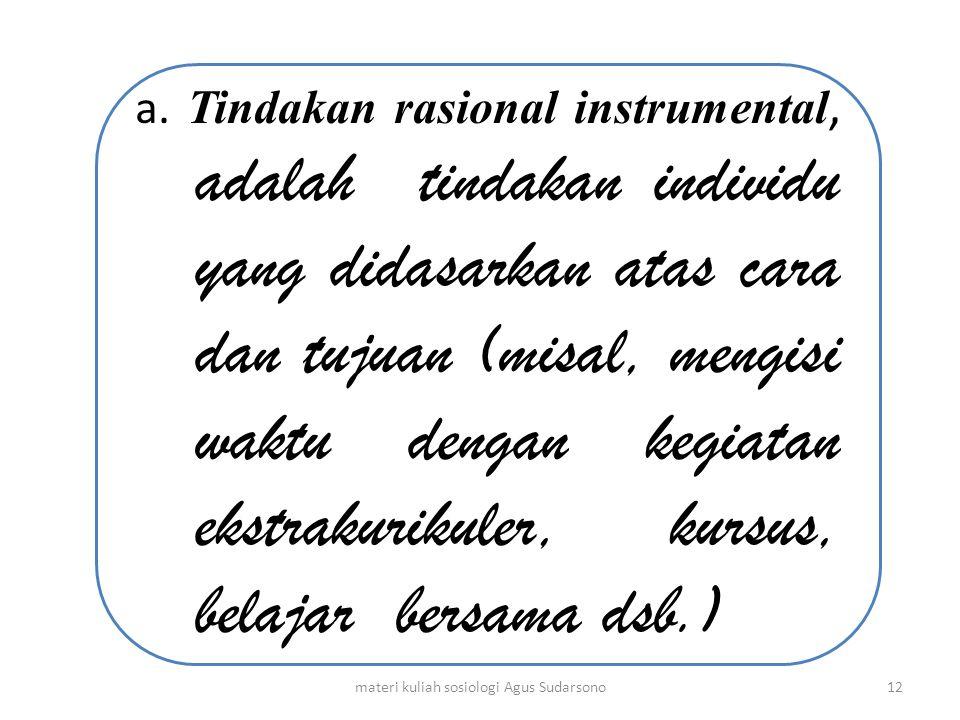 a. Tindakan rasional instrumental, adalah tindakan individu yang didasarkan atas cara dan tujuan (misal, mengisi waktu dengan kegiatan ekstrakurikuler