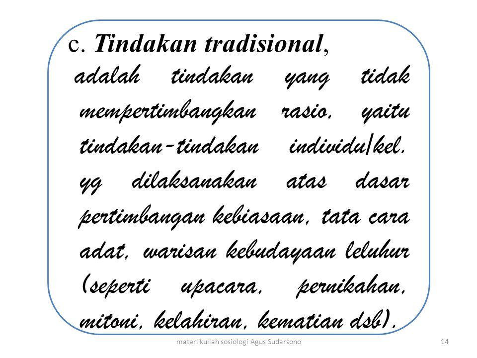 c. Tindakan tradisional, adalah tindakan yang tidak mempertimbangkan rasio, yaitu tindakan-tindakan individu/kel. yg dilaksanakan atas dasar pertimban