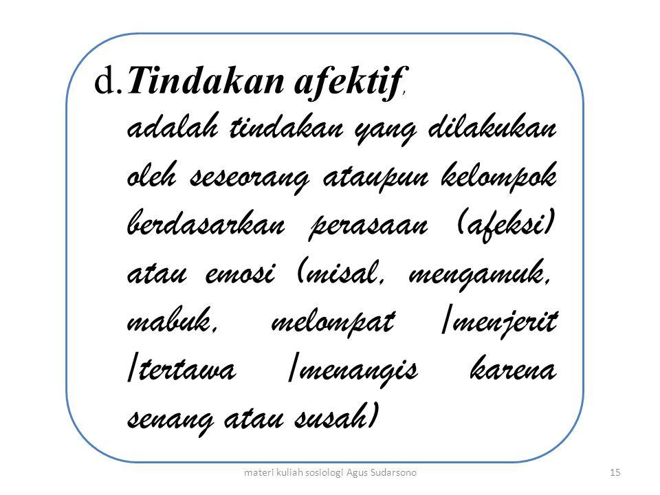 d.Tindakan afektif, adalah tindakan yang dilakukan oleh seseorang ataupun kelompok berdasarkan perasaan (afeksi) atau emosi (misal, mengamuk, mabuk, m
