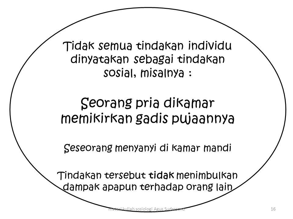Tidak semua tindakan individu dinyatakan sebagai tindakan sosial, misalnya : Seorang pria dikamar memikirkan gadis pujaannya Seseorang menyanyi di kam