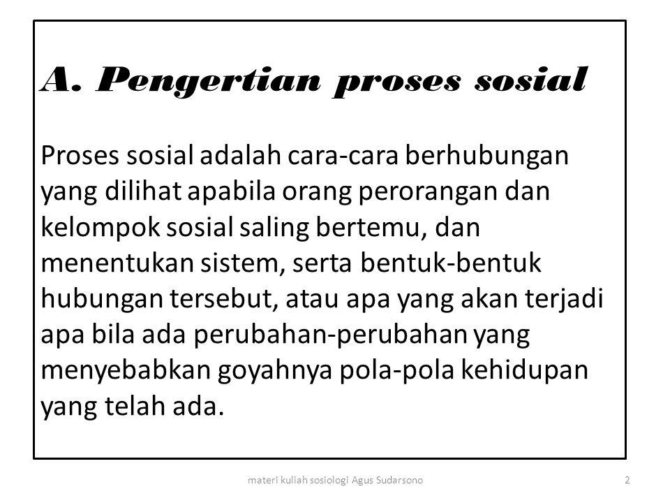 A. Pengertian proses sosial Proses sosial adalah cara-cara berhubungan yang dilihat apabila orang perorangan dan kelompok sosial saling bertemu, dan m