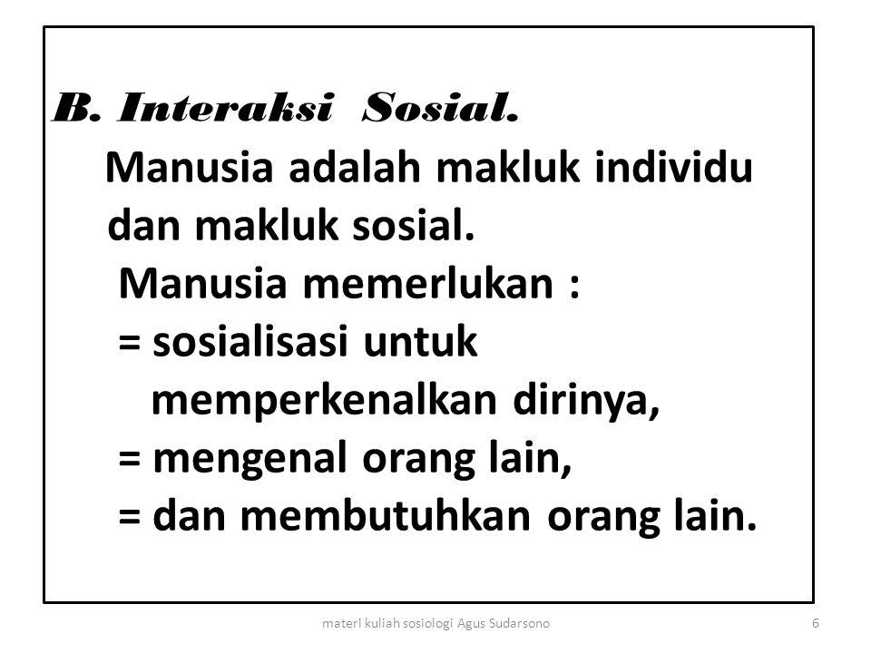 B. Interaksi Sosial. Manusia adalah makluk individu dan makluk sosial. Manusia memerlukan : = sosialisasi untuk memperkenalkan dirinya, = mengenal ora