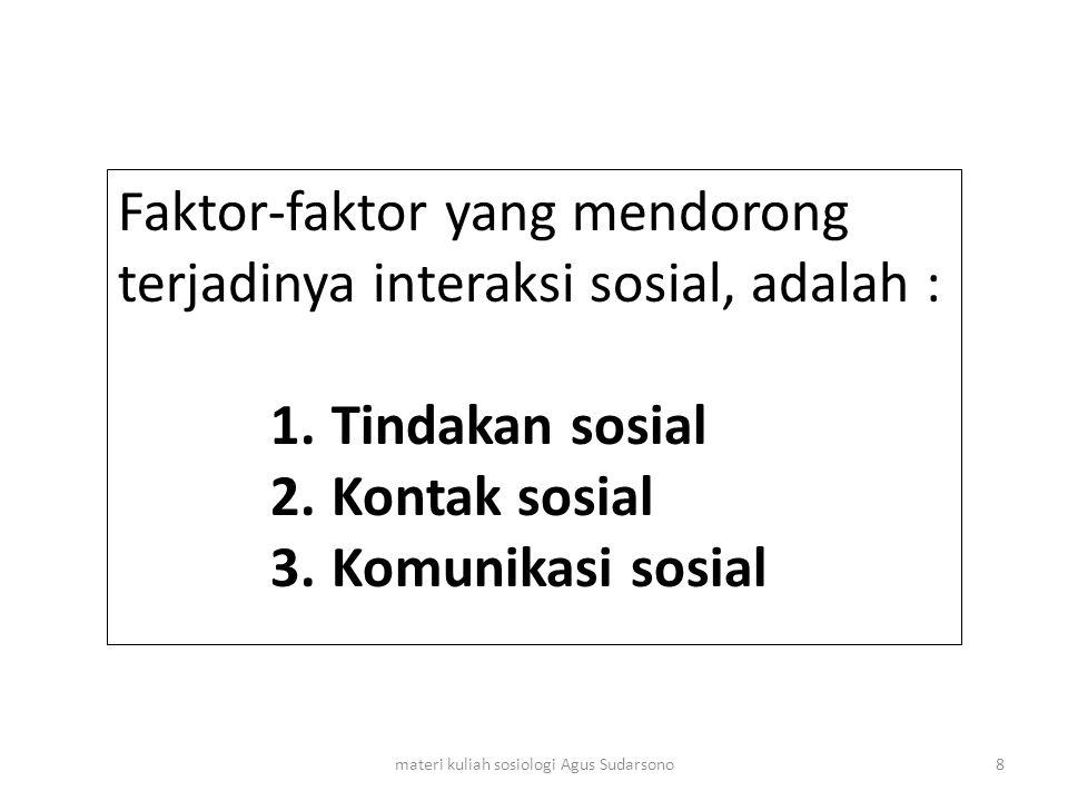 Faktor-faktor yang mendorong terjadinya interaksi sosial, adalah : 1.Tindakan sosial 2.Kontak sosial 3.Komunikasi sosial 8materi kuliah sosiologi Agus