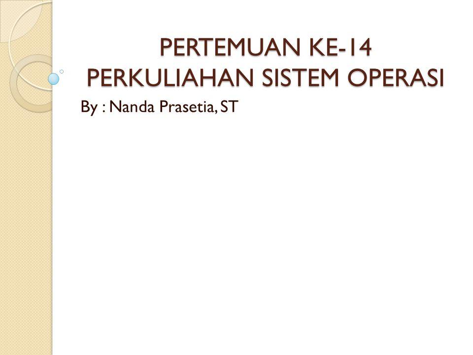 PERTEMUAN KE-14 PERKULIAHAN SISTEM OPERASI By : Nanda Prasetia, ST