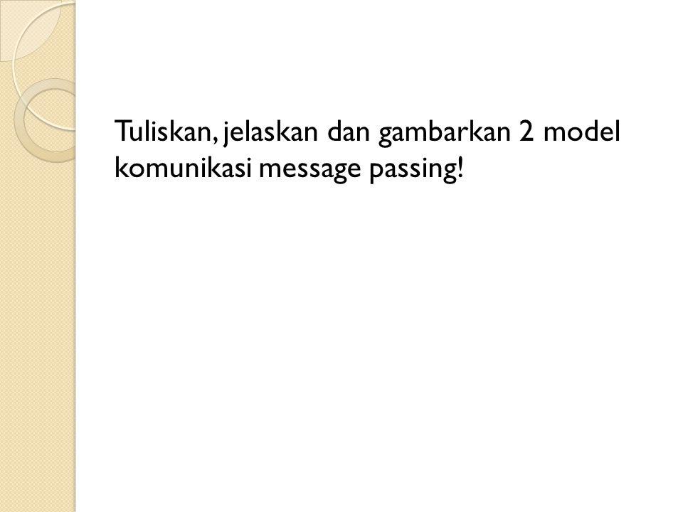Tuliskan, jelaskan dan gambarkan 2 model komunikasi message passing!