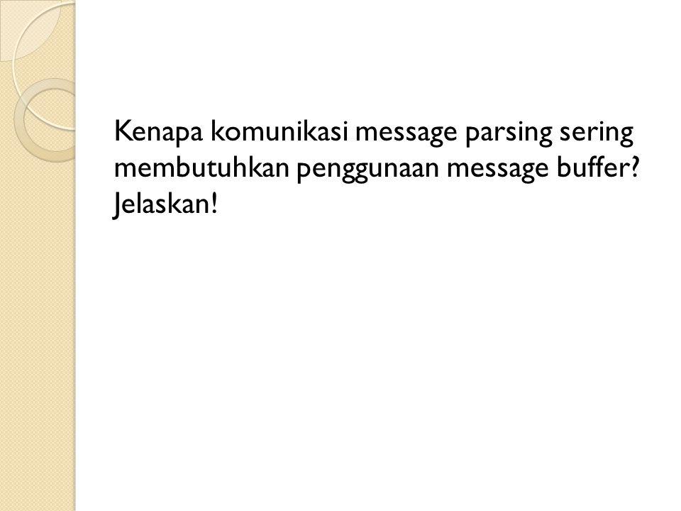 Kenapa komunikasi message parsing sering membutuhkan penggunaan message buffer Jelaskan!