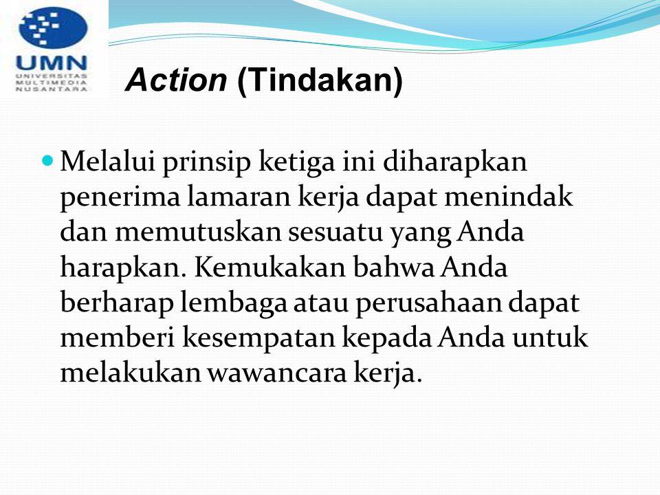 Action (Tindakan) Melalui prinsip ketiga ini diharapkan penerima lamaran kerja dapat menindak dan memutuskan sesuatu yang Anda harapkan. Kemukakan bah
