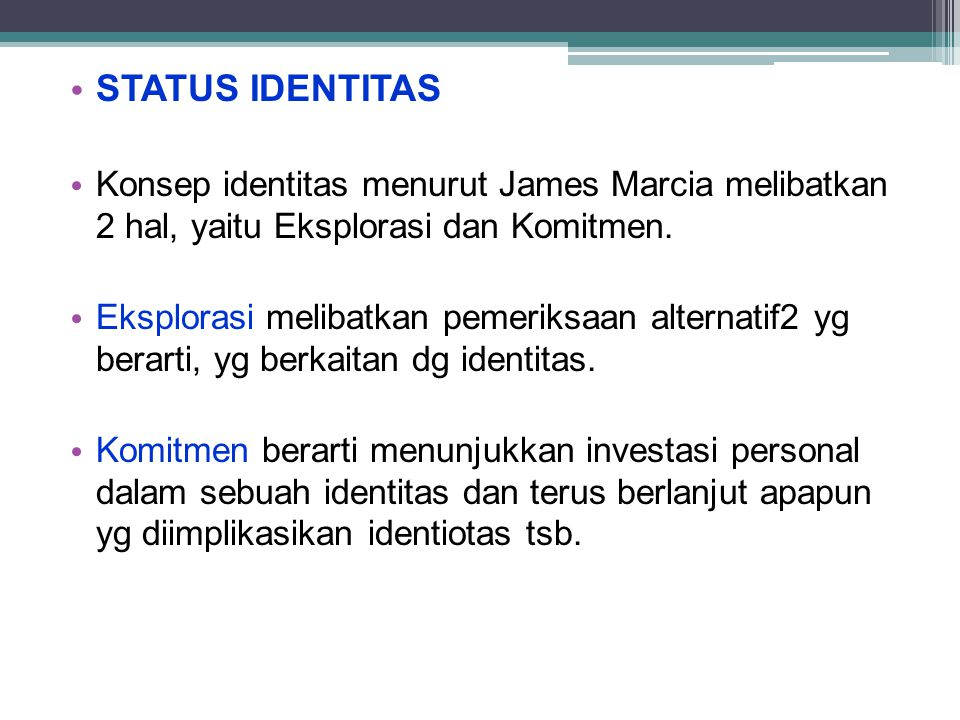 STATUS IDENTITAS Konsep identitas menurut James Marcia melibatkan 2 hal, yaitu Eksplorasi dan Komitmen. Eksplorasi melibatkan pemeriksaan alternatif2