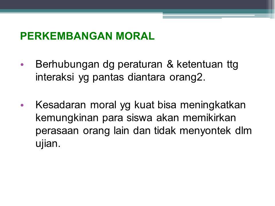 PERKEMBANGAN MORAL Berhubungan dg peraturan & ketentuan ttg interaksi yg pantas diantara orang2. Kesadaran moral yg kuat bisa meningkatkan kemungkinan